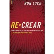 Re-Crear: Como Formar una Cultura en su Hogar Mas Fuerte Que la Cultura Que Engana A Sus Hijos by Luce, Ron, 9781588024121