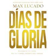 Días de gloria: Disfruta Tu Vida En La Tierra Prometida Ahora by Lucado, Max, 9780718034122