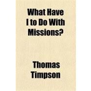 What Have I to Do With Missions? by Timpson, Thomas, 9781154534122