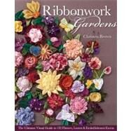 Ribbonwork Gardens : The Ultimate Visual Guide to 122 Flowers, Leaves and Embellishment Extras by Brown, Christen, 9781607054122