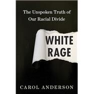 White Rage The Unspoken Truth of Our Racial Divide by Anderson, Carol, 9781632864123