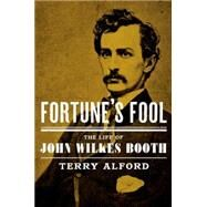 Fortune's Fool The Life of John Wilkes Booth by Alford, Terry, 9780195054125