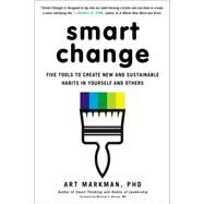 Smart Change Five Tools to Create New and Sustainable Habits in Yourself and Others by Markman, PhD, Art, 9780399164125