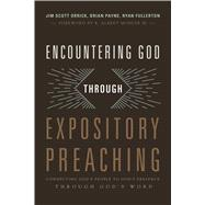 Encountering God through Expository Preaching Connecting God's People to God's Presence through God's Word by Fullerton, Ryan; Orrick, Jim; Payne, Brian, 9781433684128