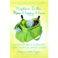 Naptime Is the New Happy Hour And Other Ways Toddlers Turn Your Life Upside Down by Wilder-Taylor, Stefanie, 9781416954132