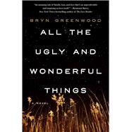 All the Ugly and Wonderful Things A Novel by Greenwood, Bryn, 9781250074133