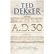 A.D. 30 by Dekker, Ted, 9781599954134