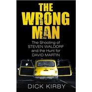 The Wrong Man: The Shooting of Stephen Waldorf and the Hunt for David Martin by Kirby, Dick, 9780750964135