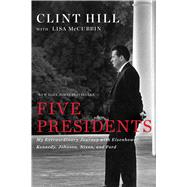 Five Presidents My Extraordinary Journey with Eisenhower, Kennedy, Johnson, Nixon, and Ford by Hill, Clint; McCubbin, Lisa, 9781476794136