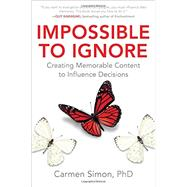 Impossible to Ignore: Creating Memorable Content to Influence Decisions by Simon, Carmen, Ph.D., 9781259584138