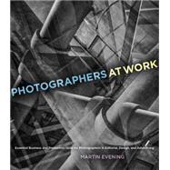 Photographers at Work Essential Business and Production Skills for Photographers in Editorial, Design, and Advertising by Evening, Martin, 9780321994141