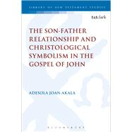 The Son-Father Relationship and Christological Symbolism in the Gospel of John by Akala, Adesola Joan, 9780567374141