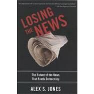 Losing the News The Future of the News that Feeds Democracy by Jones, Alex, 9780199754144