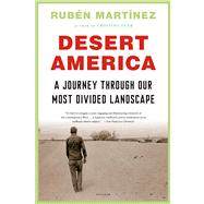 Desert America A Journey Through Our Most Divided Landscape by Martínez, Rubén, 9781250024145