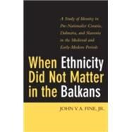 When Ethnicity Did Not Matter in the Balkans : A Study of Identity in Pre-Nationalist Croatia, Dalmatia, and Slavonia in the Medieval and Early-Modern Periods by Fine, John V. A., Jr., 9780472114146