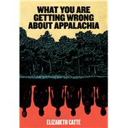 What You Are Getting Wrong About Appalachia by Catte, Elizabeth, 9780998904146