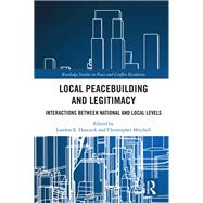 Local Peacebuilding and Legitimacy: Interactions Between National and Local Levels by Hancock; Landon E., 9781138224148