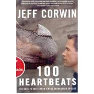 100 Heartbeats The Race to Save Earth's Most Endangered Species by Corwin, Jeff, 9781605294148