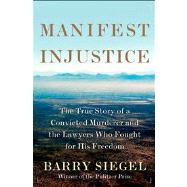 Manifest Injustice The True Story of a Convicted Murderer and the Lawyers Who Fought for His Freedom by Siegel, Barry, 9780805094152
