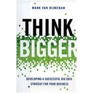 Think Bigger: Developing a Successful Big Data Strategy for Your Business by Van Rijmenam, Mark, 9780814434154