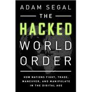 The Hacked World Order: How Nations Fight, Trade, Maneuver, and Manipulate in the Digital Age by Segal, Adam, 9781610394154