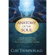 Anatomy of the Soul: Surprising Connections Between Neuroscience and Spiritual Practices That Can Transform Your Life and Relationships by Thompson, Curt, 9781414334158