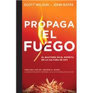 Propaga el Fuego / Spread the Fire by Wilson, Scott; Bates, John; Wood, George O., Dr., 9781607314158