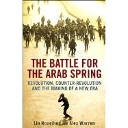 The Battle for the Arab Spring; Revolution, Counter-Revolution and the Making of a New Era by Lin Noueihed and Alex Warren, 9780300194159