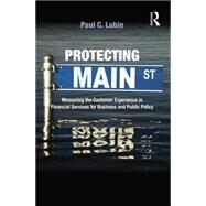 Protecting Main Street: Measuring the Customer Experience in Financial Services for Business and Public Policy by Lubin,Paul C., 9781138864160