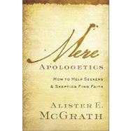 Mere Apologetics : How to Help Seekers and Skeptics Find Faith by McGrath, Alister E., 9780801014161