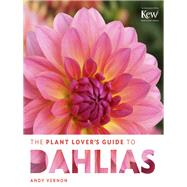The Plant Lover's Guide to Dahlias by Vernon, Andy, 9781604694161