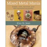 Mixed Metal Mania : Solder, Rivet, Hammer, and Wire Exceptional Jewelry by St. Jean, Kim, 9780871164162
