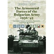 The Armoured Forces of the Bulgarian Army 1936-45: Operations, Vehicles, Equipment, Organisation, Camouflage and Markings by Matev, Kaloyan, 9781909384163