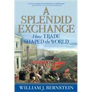 A Splendid Exchange How Trade Shaped the World by Bernstein, William J., 9780802144164