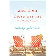 And Then There Was Me A novel of friendship, secrets and lies by Johnson, Sadeqa, 9781250074164