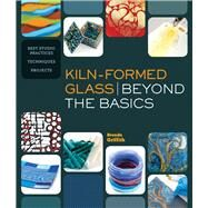 Kiln-Formed Glass: Beyond the Basics Best Studio Practices *Techniques *Projects by Griffith, Brenda, 9781454704164