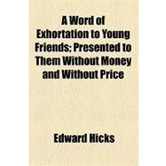 A Word of Exhortation to Young Friends: Presented to Them Without Money and Without Price by Hicks, Edward, 9781154574166