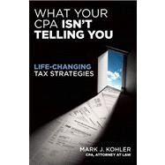 What Your CPA Isn't Telling You Life-Changing Tax Strategies by Kohler, Mark J., 9781599184166