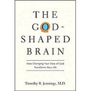 The God-shaped Brain: How Changing Your View of God Transforms Your Life by Jennings, Timothy R., M.d., 9780830834167