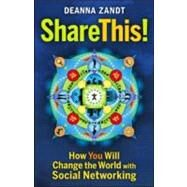 Share This! : How You Will Change the World with Social Networking by Zandt, Deanna, 9781605094168