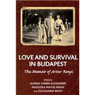 Love and Survival in Budapest by Alexander, Ilonka Venier; Mathe-arvay, Nauszika; Renyi, Zsuzsanna, 9781782204169