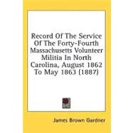 Record Of The Service Of The Forty-Fourth Massachusetts Volunteer Militia In North Carolina, August 1862 To May 1863 by Gardner, James Brown, 9780548654170