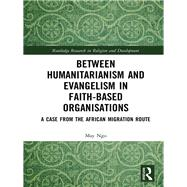Humanitarianism, Religion and Development: Contradictions, tensions and ambiguities in faith-based organisations by Ngo; May, 9781138674172