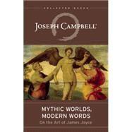 Mythic Worlds, Modern Words Joseph Campbell on the Art of James Joyce by Campbell, Joseph; Epstein, Edmund L.; Epstein, Edmund L., 9781608684175