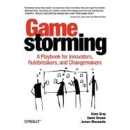 Gamestorming : A Playbook for Innovators, Rulebreakers, and Changemakers by Gray, Dave, 9780596804176