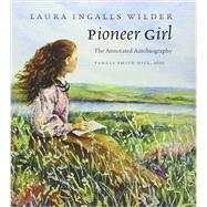 Pioneer Girl: The Annotated Autobiography by Wilder, Laura Ingalls; Hill, Pamela Smith, 9780984504176