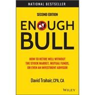 Enough Bull: How to Retire Well Without the Stock Market, Mutual Funds, or Even an Investment Advisor by Trahair, David, 9781118994177