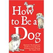 How to Be a Dog by Woofington, Maxwell; Leigh, Mark, 9781782434177