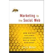 Marketing to the Social Web : How Digital Customer Communities Build Your Business by Larry Weber (W2 Group, Inc. ), 9780470124178