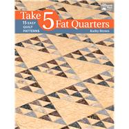 Take 5 Fat Quarters: 15 Easy Quilt Patterns by Brown, Kathy, 9781604684179